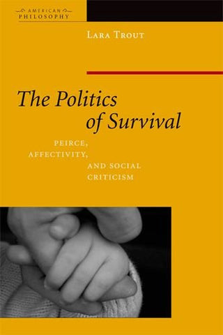 The Politics of Survival: Peirce, Affectivity, and Social Criticism (American Philosophy (FUP))
