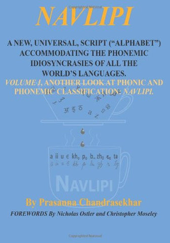 "Navlipi 1: A New, Universal, Script (""Alphabet"") Accommodating The Phonemic Idiosyncrasies of All World's Languages.  Volume 1, Another Look At Phonic and Phonemic Classification: NAVLIPI."