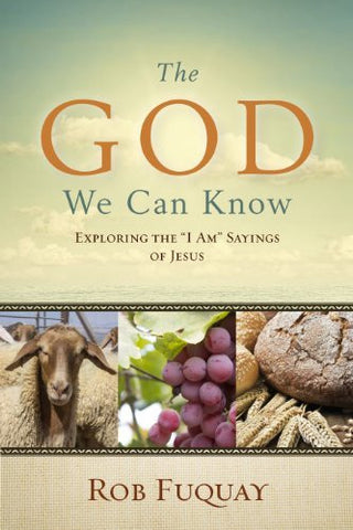 "The God We Can Know: Exploring the ""I Am"" Sayings of Jesus"