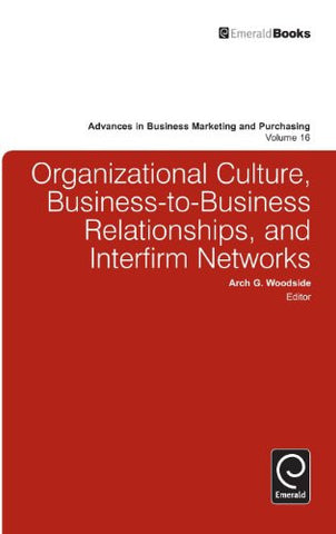 Organizational Culture, Business-to-Business Relationships, and Interfirm Networks (Advances in Business Marketing and Purchasing)