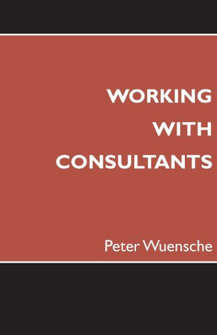 Working with Consultants: How to Become a More Effective Client and Maximize the Value from Consulting Projects