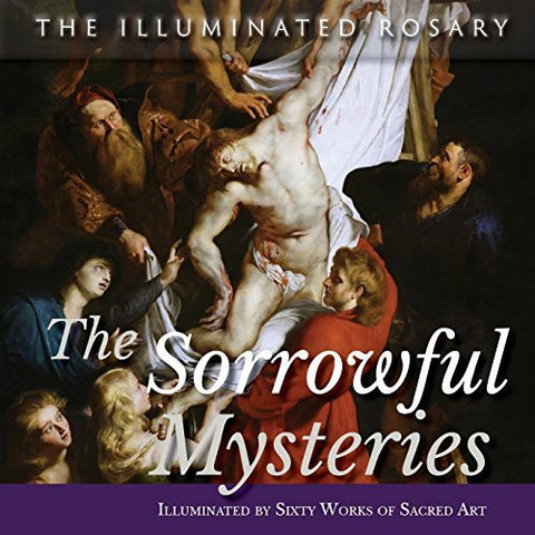 The Sorrowful Mysteries: Illuminated by Sixty Works of Sacred Art (The Illuminated Rosary)
