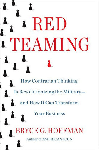 Red Teaming: How Contrarian Thinking Is Revolutionizing the Military--and How It Can Transform Your Business