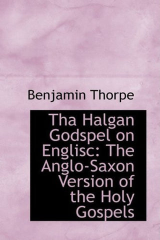 Tha Halgan Godspel on Englisc: The Anglo-Saxon Version of the Holy Gospels