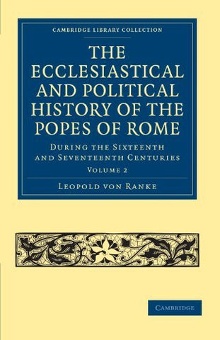 The Ecclesiastical and Political History of the Popes of Rome: During the Sixteenth and Seventeenth Centuries (Cambridge Library Collection - European History) (Volume 2)