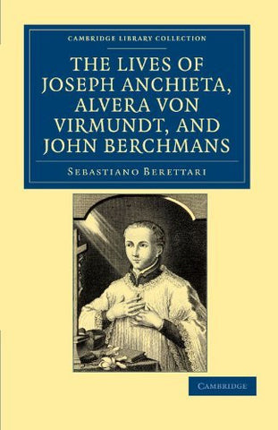 The Lives of Father Joseph Anchieta, of the Society of Jesus: the Ven. Alvera von Virmundt, Religious of the Order of the Holy Sepulchre, and the Ven. ... (Cambridge Library Collection - Religion)