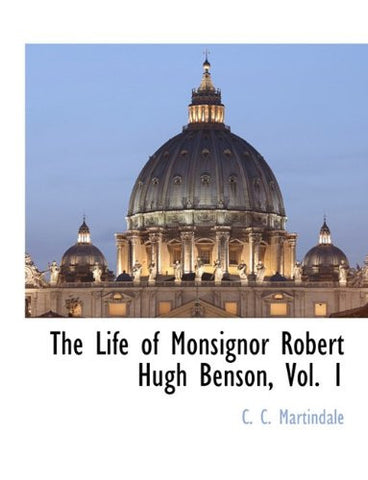 The Life of Monsignor Robert Hugh Benson, Vol. 1