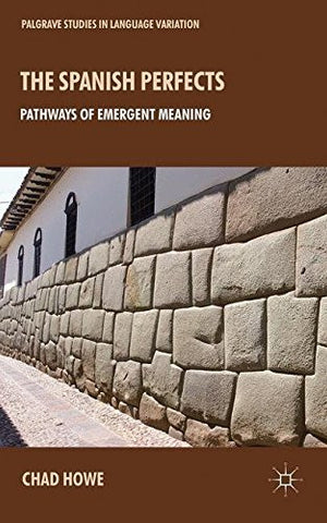 The Spanish Perfects: Pathways of Emergent Meaning (Palgrave Studies in Language Variation)