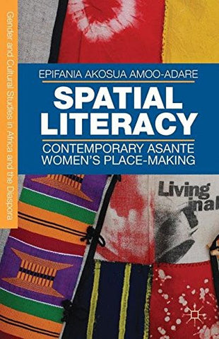 Spatial Literacy: Contemporary Asante Women's Place-making (Gender and Cultural Studies in Africa and the Diaspora)