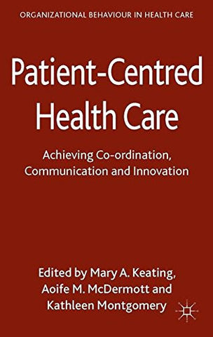 Patient-Centred Health Care: Achieving Co-ordination, Communication and Innovation (Organizational Behaviour in Health Care)