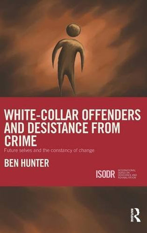 White-Collar Offenders and Desistance from Crime: Future selves and the constancy of change (International Series on Desistance and Rehabilitation)