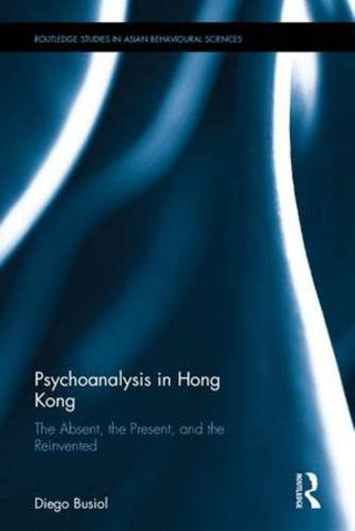 Psychoanalysis in Hong Kong: The Absent, the Present, and the Reinvented (Routledge Studies in Asian Behavioural Sciences)
