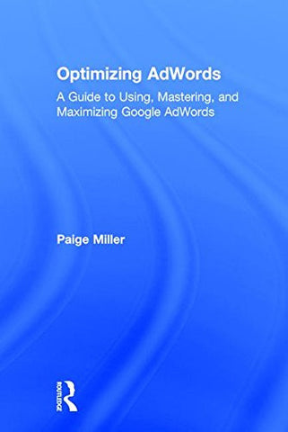Optimizing AdWords: A Guide to Using, Mastering, and Maximizing Google AdWords