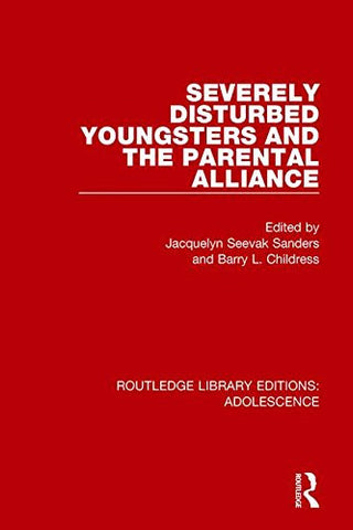 Severely Disturbed Youngsters and the Parental Alliance (Routledge Library Editions: Adolescence) (Volume 8)