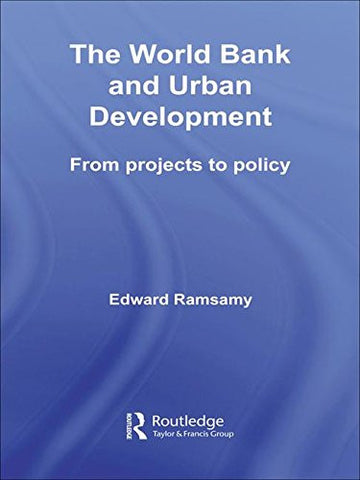 World Bank and Urban Development: From Projects to Policy (Routledge Studies in Development and Society)
