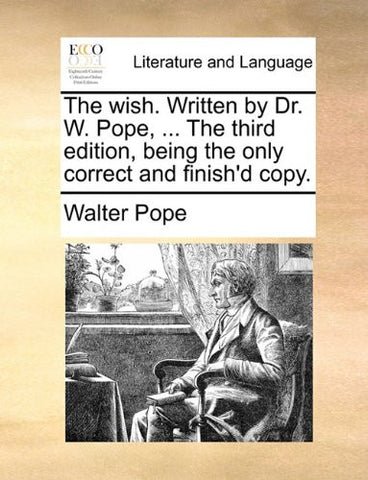 The wish. Written by Dr. W. Pope, ... The third edition, being the only correct and finish'd copy.