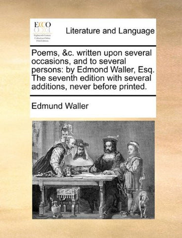 Poems, &c. written upon several occasions, and to several persons: by Edmond Waller, Esq. The seventh edition with several additions, never before printed.