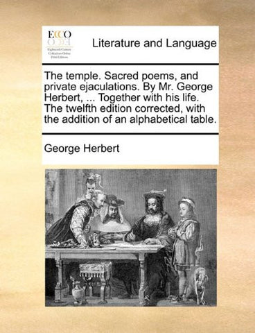The temple. Sacred poems, and private ejaculations. By Mr. George Herbert, ... Together with his life. The twelfth edition corrected, with the addition of an alphabetical table.