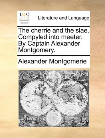 The cherrie and the slae. Compyled into meeter. By Captain Alexander Montgomery.