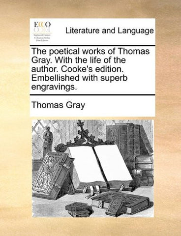 The poetical works of Thomas Gray. With the life of the author. Cooke's edition. Embellished with superb engravings.