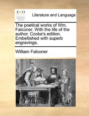 The poetical works of Wm. Falconer. With the life of the author. Cooke's edition. Embellished with superb engravings.