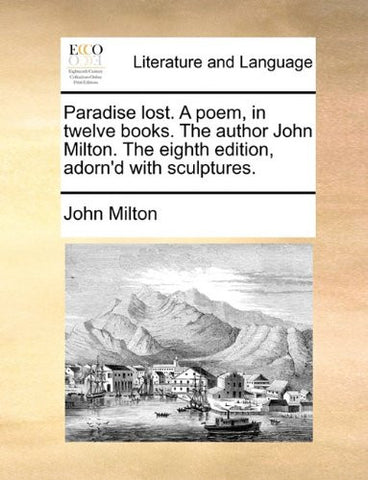 Paradise lost. A poem, in twelve books. The author John Milton. The eighth edition, adorn'd with sculptures.