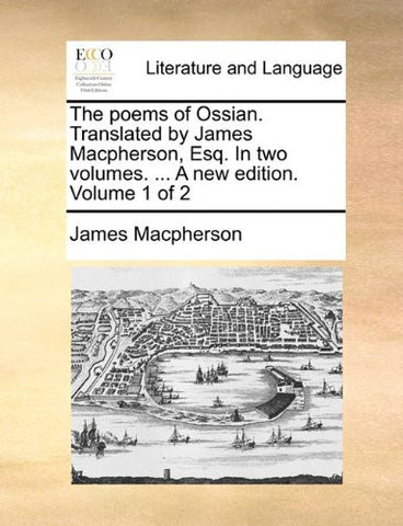 The poems of Ossian. Translated by James Macpherson, Esq. In two volumes. ... A new edition. Volume 1 of 2