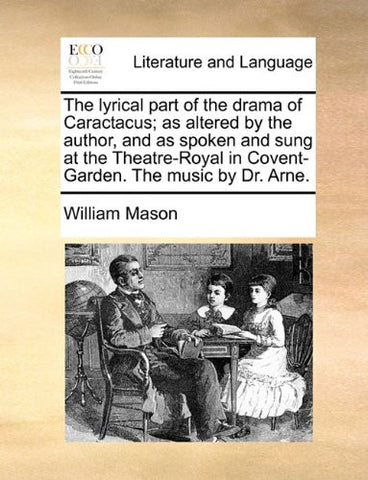 The lyrical part of the drama of Caractacus; as altered by the author, and as spoken and sung at the Theatre-Royal in Covent-Garden. The music by Dr. Arne.