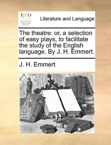The theatre: or, a selection of easy plays, to facilitate the study of the English language. By J. H. Emmert.