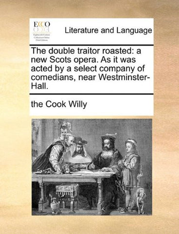 The double traitor roasted: a new Scots opera. As it was acted by a select company of comedians, near Westminster-Hall.