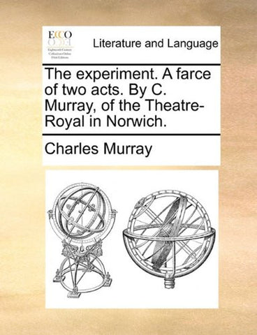 The experiment. A farce of two acts. By C. Murray, of the Theatre-Royal in Norwich.