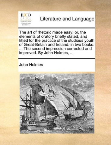 The art of rhetoric made easy: or, the elements of oratory briefly stated, and fitted for the practice of the studious youth of Great-Britain and ... corrected and improved. By John Holmes, ...