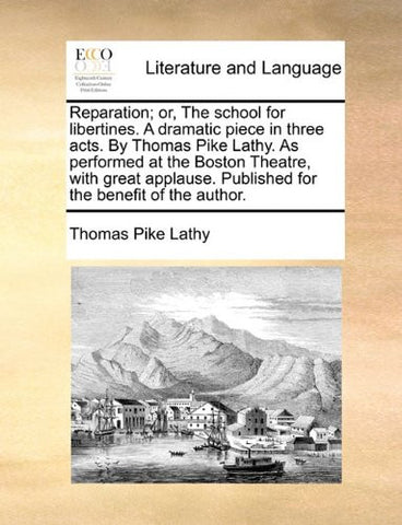 Reparation; or, The school for libertines. A dramatic piece in three acts. By Thomas Pike Lathy. As performed at the Boston Theatre, with great applause. Published for the benefit of the author.