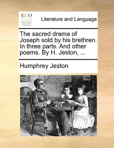 The sacred drama of Joseph sold by his brethren. In three parts. And other poems. By H. Jeston, ...