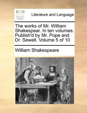 The works of Mr. William Shakespear. In ten volumes. Publish'd by Mr. Pope and Dr. Sewell.  Volume 5 of 10