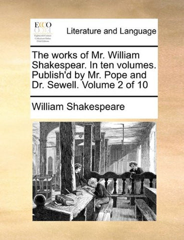 The works of Mr. William Shakespear. In ten volumes. Publish'd by Mr. Pope and Dr. Sewell.  Volume 2 of 10