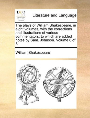 The plays of William Shakespeare, in eight volumes, with the corrections and illustrations of various commentators; to which are added notes by Sam. Johnson.  Volume 8 of 8