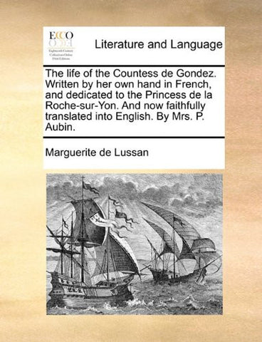 The life of the Countess de Gondez. Written by her own hand in French, and dedicated to the Princess de la Roche-sur-Yon. And now faithfully translated into English. By Mrs. P. Aubin.
