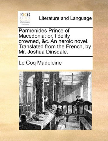 Parmenides Prince of Macedonia: or, fidelity crowned, &c. An heroic novel. Translated from the French, by Mr. Joshua Dinsdale.