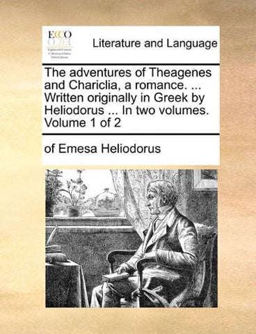 The adventures of Theagenes and Chariclia, a romance. ... Written originally in Greek by Heliodorus ... In two volumes.  Volume 1 of 2
