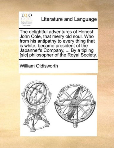 The delightful adventures of Honest John Cole, that merry old soul. Who from his antipathy to every thing that is white, became president of the ... [sic] philosopher of the Royal Society.