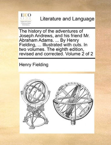 The history of the adventures of Joseph Andrews, and his friend Mr. Abraham Adams. ... By Henry Fielding, ... Illustrated with cuts. In two volumes. ... edition, revised and corrected. Volume 2 of 2