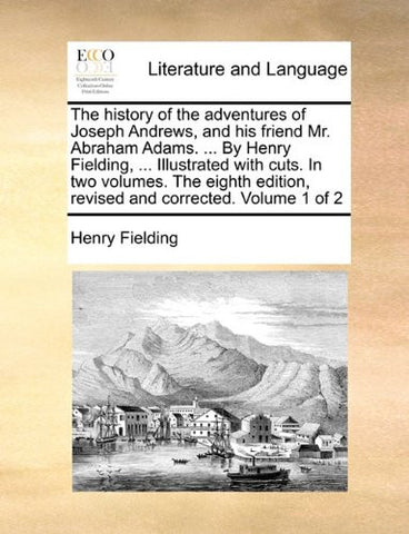 The history of the adventures of Joseph Andrews, and his friend Mr. Abraham Adams. ... By Henry Fielding, ... Illustrated with cuts. In two volumes. ... edition, revised and corrected. Volume 1 of 2