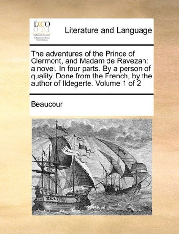 The adventures of the Prince of Clermont, and Madam de Ravezan: a novel. In four parts. By a person of quality. Done from the French, by the author of Ildegerte.  Volume 1 of 2