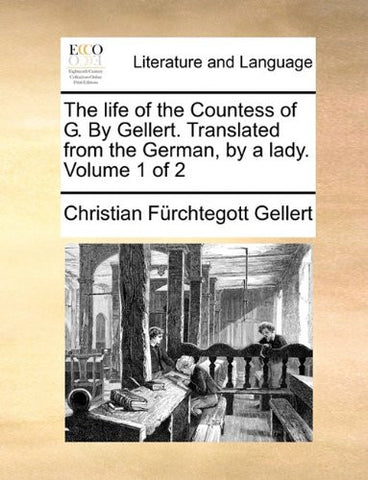 The life of the Countess of G. By Gellert. Translated from the German, by a lady.  Volume 1 of 2