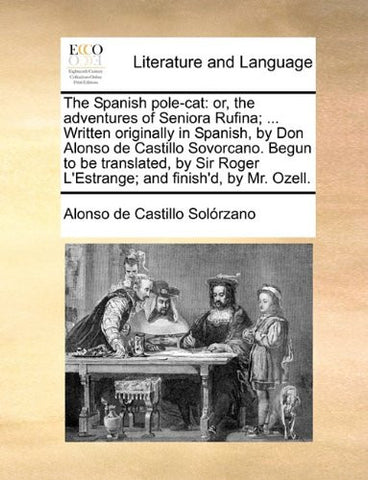 The Spanish pole-cat: or, the adventures of Seniora Rufina; ... Written originally in Spanish, by Don Alonso de Castillo Sovorcano. Begun to be ... Roger L'Estrange; and finish'd, by Mr. Ozell.