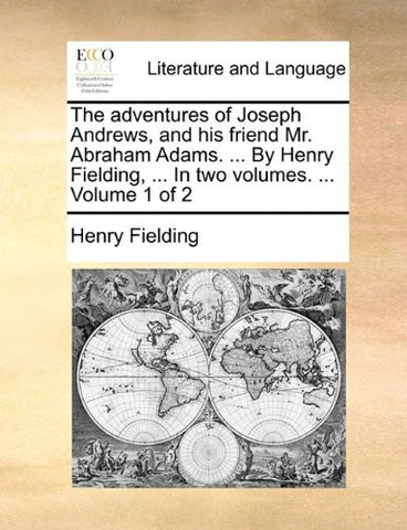 The adventures of Joseph Andrews, and his friend Mr. Abraham Adams. ... By Henry Fielding, ... In two volumes. ...  Volume 1 of 2