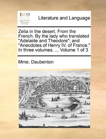 "Zelia in the desert. From the French. By the lady who translated ""Adelaide and Theodore""; and ""Anecdotes of Henry IV. of France."" In three volumes. ...  Volume 1 of 3"