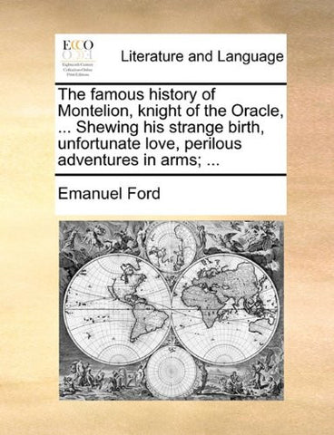 The famous history of Montelion, knight of the Oracle, ... Shewing his strange birth, unfortunate love, perilous adventures in arms; ...