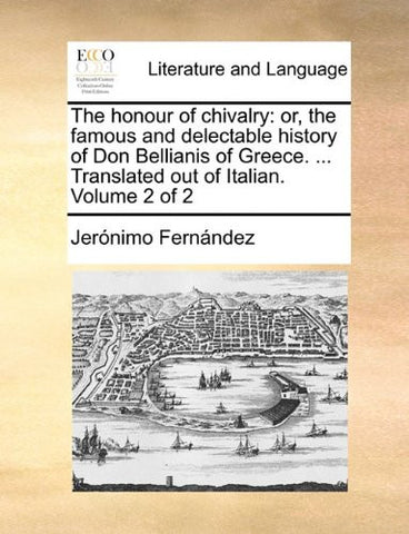 The honour of chivalry: or, the famous and delectable history of Don Bellianis of Greece. ... Translated out of Italian.  Volume 2 of 2